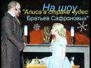 На шоу Алиса в стране чудес Братьев Сафроновых On the show Alice in Wonderland Brothers Safronov
