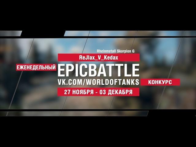 EpicBattle : ReJlax_V_Kedax / Rheinmetall Skorpion G (конкурс: 27.11.17-03.12.17) [World of Tanks]