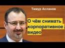 О чем снимать корпоративное видео Тимур Асланов