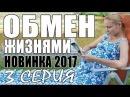 ОБМЕН ЖИЗНЯМИ 2017 3 СЕРИЯ Русские мелодрамы 2017 новинки, фильмы 2017 HD