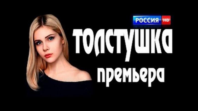 ПРЕМЬЕРЫ ФИЛЬМОВ 2016. Толстушка. Русские сериалы и новые мелодрамы 2016 HD.