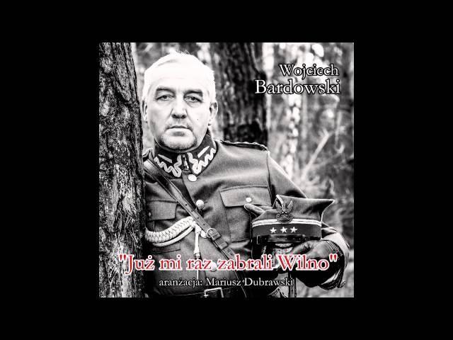 Już mi raz zabrali Wilno Wojciech Bardowski piesń wojskowa