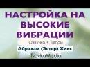 Настройка на ВЫСОКИЕ ВИБРАЦИИ ~ Абрахам (Эстер) Хикс | Озвучка Титры | TsovkaMedia