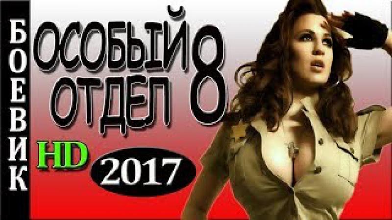 НОВЫЙ БОЕВИК 2017 ОСОБЫЙ ОТДЕЛ 8 КРИМИНАЛЬНЫЕ ФИЛЬМЫ