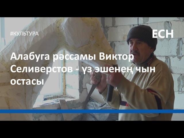 Алабуга рәссамы Виктор Селиверстов - үз эшенең чын остасы