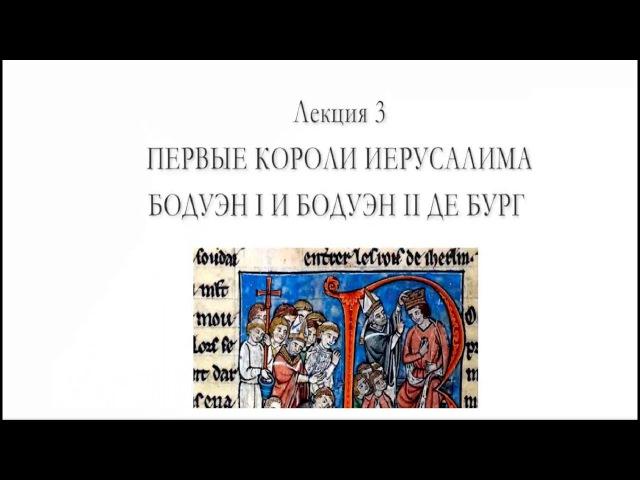 Цикл лекций Сергея Брюна - лекция 3 - Первые короли Иерусалима - Бодуэн I и Бодуэн II де Бург