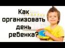 Воспитание ребенка Как распланировать организовать день ребенка Открытая