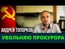 Андрей Топорков увольняю прокурора Возрождённый СССР Сегодня