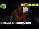 The Long Dark 27 - Школа выживания (неспешное прохождение игры)