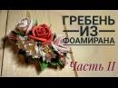 ГРЕБЕНЬ с цветами из фоамирана. ЧАСТЬ II.