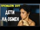 ПРЕМЬЕРА 2017 ВЫШЛА НА ЮТУБЕ [ ДЕТИ НА ОБМЕН ] Русские комедии 2017 новинки, фильмы 2017 HD