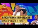 Влюбленные на отдыхе конкурс на лучшую пару в отеле – Дизель Шоу ЮМОР ICTV НОВЫЙ ГОД