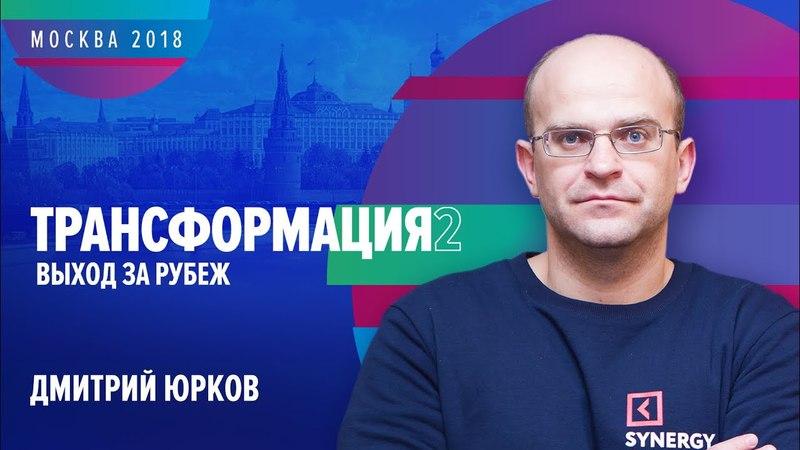 Дмитрий Юрков | ТРАНСФОРМАЦИЯ 2: Выход за рубеж | Университет СИНЕРГИЯ | 2018 | Synergy Digital