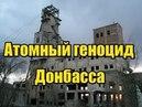 Геноцид Донбасса ДНРовцы затопили радиоактивную шахту Юнком