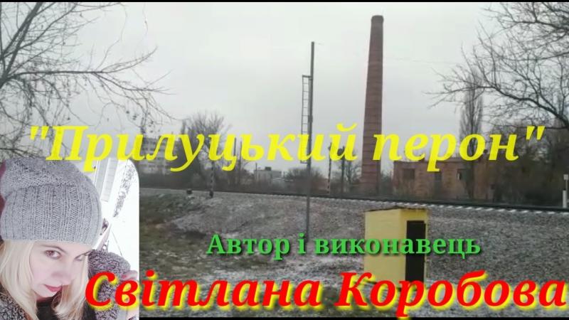 Прилуцький перон Автор і виконавець Світлана Коробова,вiдео i аудio монтажi I.Нiтомак