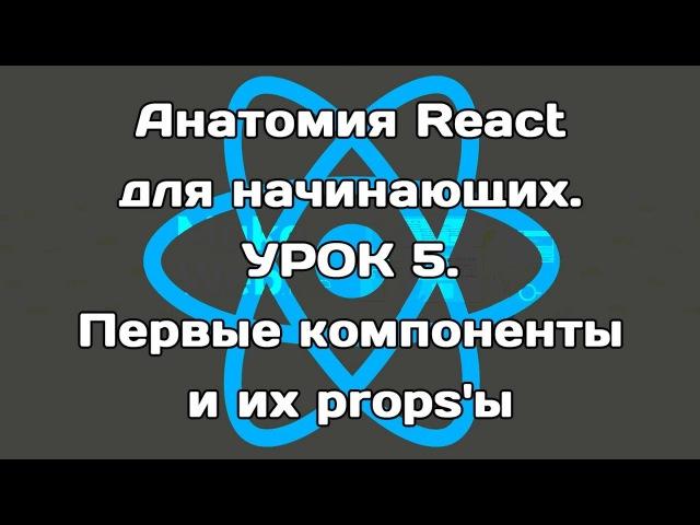 Анатомия React для начинающих. Урок 5. Первые компоненты и их props'ы