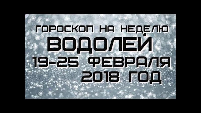 ВОДОЛЕЙ -ГОРОСКОП НА НЕДЕЛЮ С 19-25 ФЕВРАЛЯ 2018 ГОДА