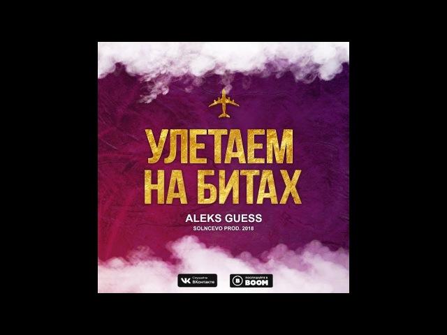 Aleks Guess - Улетаем на битах (SOLNCEVO PROD. 2018)