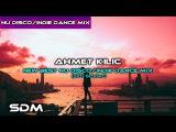 AHMET KILIC - New Best Nu DiscoIndie Dance Mix (2017 October)