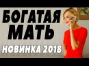 ПРЕМЬЕРА 2018 ВЫНЕСЛА ИНТЕРНЕТ [ БОГАТАЯ МАТЬ ] Русские мелодрамы 2018 новинки, фильм