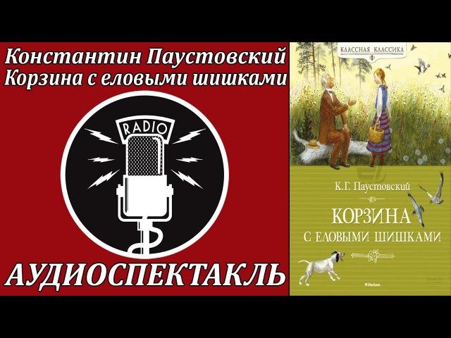 Константин Паустовский: Корзина с еловыми шишками. Аудиоспектакль
