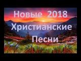 Новые Христианские Песни 2018