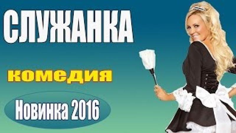 КЛАССНАЯ ДОБРАЯ КОМЕДИЯ Служанка Русские комедии 2016, Смешные русские комедии