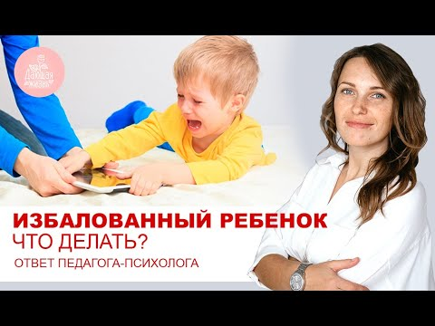 Избалованный ребенок что делать? Про непослушных детей. Ответ педагога - психолога
