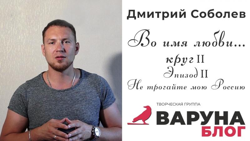 Соболев Дмитрий - Не трогайте мою Россию - Блог Варуны - Во Имя Любви - круг II