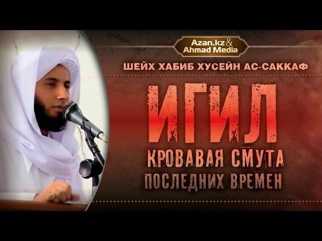 Хабиб Хусейн ас-Саккаф: ИГИЛ - кровавая смута последних времен   www.azan.kz www.ahmadmedia.ru