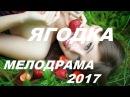 СУПЕР ПРЕМЬЕРА ' ЯГОДКА ' Русские Мелодрамы 2017 сериалы 2017 HD