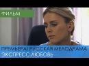 ПРЕМЬЕРА! Экспресс Любовь 2017 - Мелодрама. Фильм про любовь