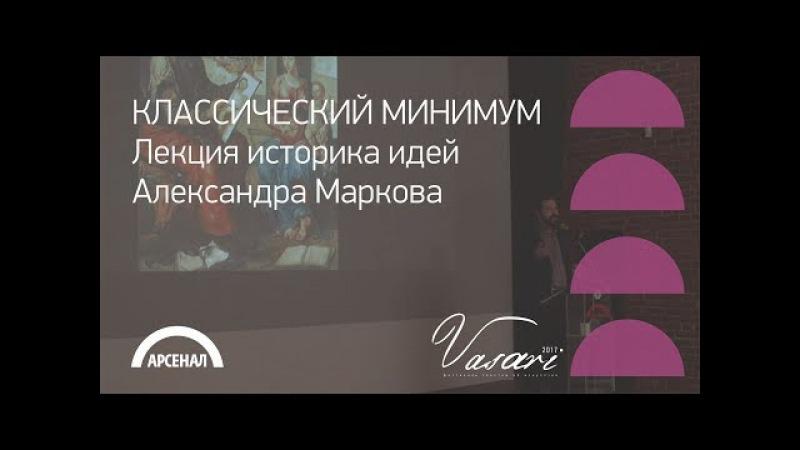 Лекция историка идей Александра Маркова «Классический минимум» | ВАЗАРИ 2017