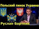 Укр власть в панике Антибандеровский закон Польский пинок Украине Руслан Борт