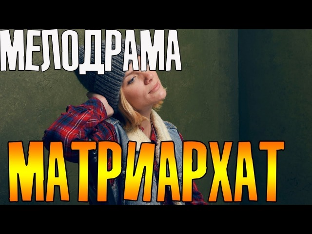 Премьера 2018! Матриархат - Русские мелодрамы 2018 фильмы 2018 HD