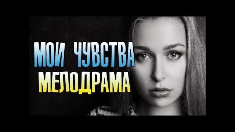 Супер Премьера 2018! МОИ ЧУВСТВА - Русские мелодрамы 2018 Новинки