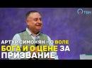 Артур Симонян О воле Бога и о цене за призвание Жизнь в призвании