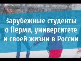 Зарубежные студенты о Перми, университете и свой жизни в России