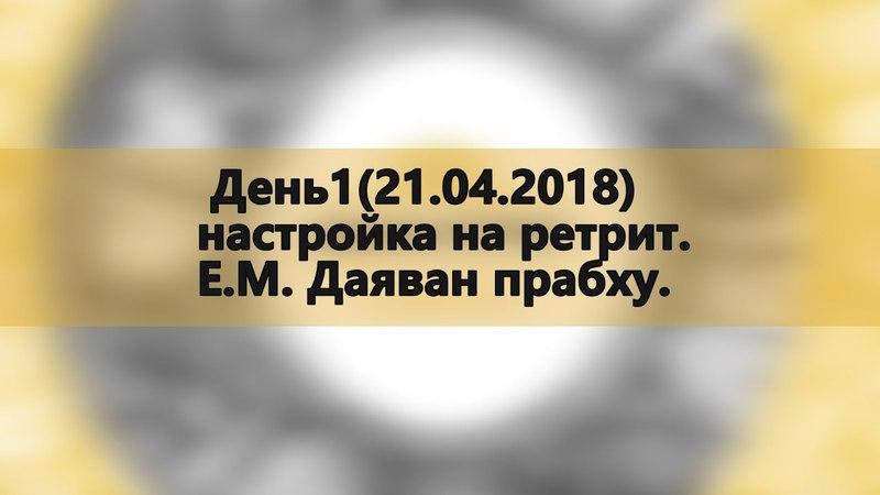 День1(21.04.2018) Настройка на ретрит. Е.М. Даяван прабху. (Джапа ретрит Маралсай 21-25 марта 2018)
