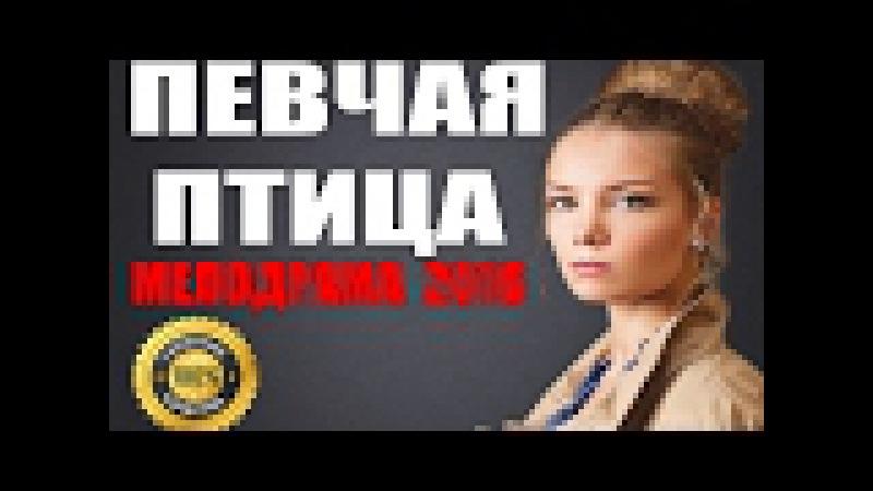 ФИЛЬМ ДЛЯ ВЗРОСЛЫХ 18 ПЕВЧАЯ ПТИЦА Русские мелодрамы новинки 2016