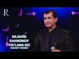 Dilshod Rahmonov - Yig'lama qiz | Дилшод Рахмонов - Йиглама киз (concert version)