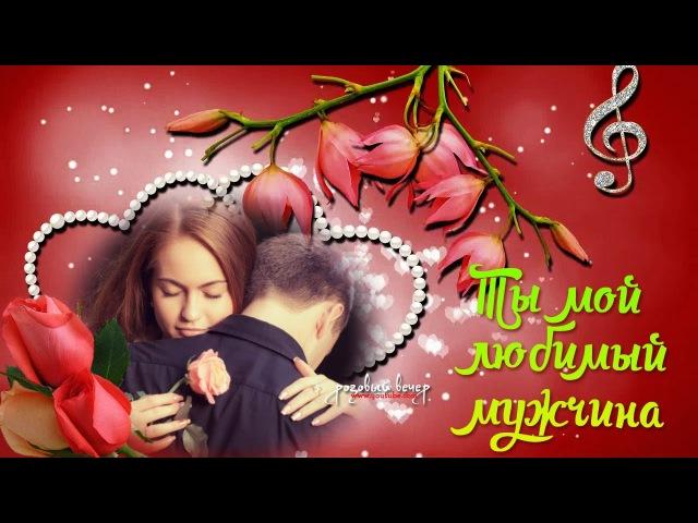 ТЫ МОЙ ЛЮБИМЫЙ МУЖЧИНА Очень красивые песни Послушайте С днем всех влюбленных
