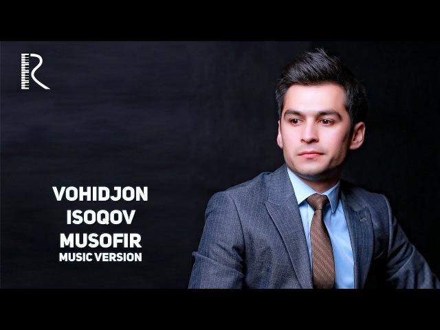 Vohidjon Isoqov - Musofir | Вохиджон Исоков - Мусофир (music version)