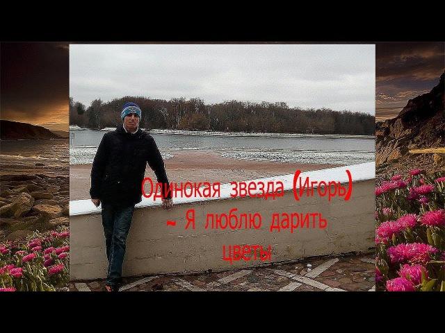 Одинокая звезда Игорь - Я люблю дарить цветы