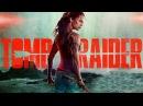 Tomb Raider Лара Крофт 2018 2 официальный трейлер на русском