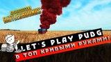 Let`s Play PUBG - Топ 1 кривыми руками!