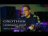ОХОТНИК - Я возвращаюсь домой (Е.Шнайдер, гр.КАЛИ-ЮГА) МузТех (Армавир) 12.11.2017