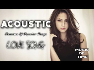 Best Remixes Of Popular Songs 2018 Love Song Acoustic song covers Chillout Relaxing [TOP SONG]