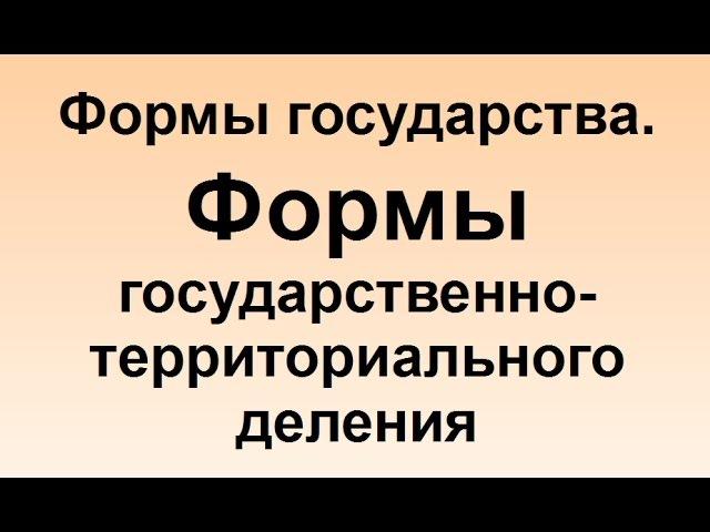 Формы государства Формы государственно территориального деления