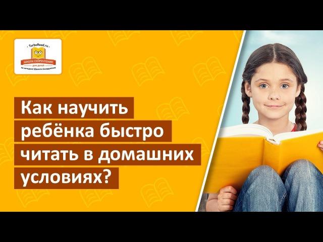 Как обучить ребенка быстро читать в домашних условиях?